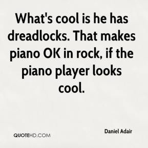 What's cool is he has dreadlocks. That makes piano OK in rock, if the ...
