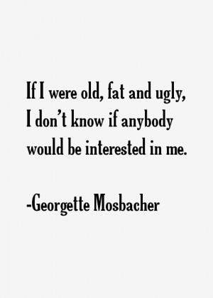 If I were old fat and ugly I don 39 t know if anybody would be