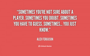 Name : quote-Alex-Ferguson-sometimes-youre-not-sure-about-a-player ...