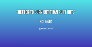 quote-Neil-Young-better-to-burn-out-than-rust-out-37193.png