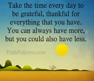 grateful, thankful for everything that you have. You can always have ...