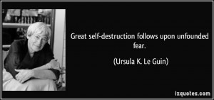 Great self-destruction follows upon unfounded fear. - Ursula K. Le ...