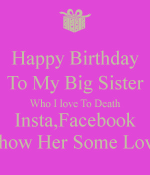 Happy Birthday To My Big Sister Who I love To Death Insta,Facebook ...