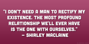 don't need a man to rectify my existence. The most profound ...