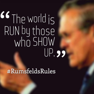 The world is run by those who show up. - #RumsfeldsRules