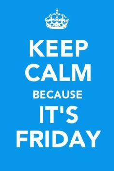 Keep Calm Because its Friday! That dont mean youcan slack off though ...
