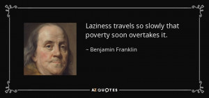 ... travels so slowly that poverty soon overtakes it. - Benjamin Franklin