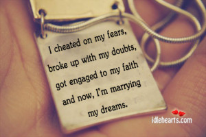 cheated on my fears broke up with my doubts got engaged to my faith ...