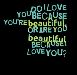1734-do-i-love-you-because-youre-beautiful-or-are-you-beautiful.png