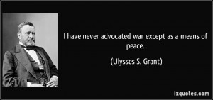 ... never advocated war except as a means of peace. - Ulysses S. Grant