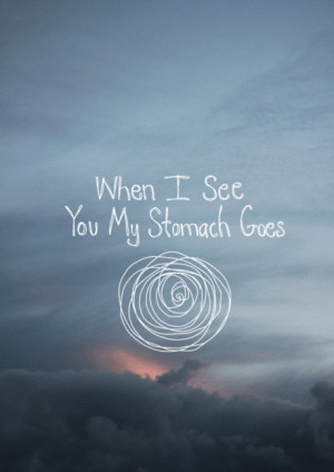 When I see you my stomach goes ...