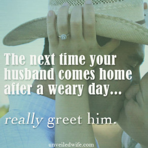 When my husband gets home from work I have learned to stop whatever I ...