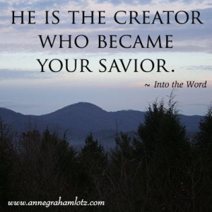 ... Creator who became your Savior. – Anne Graham Lotz, Into the Word