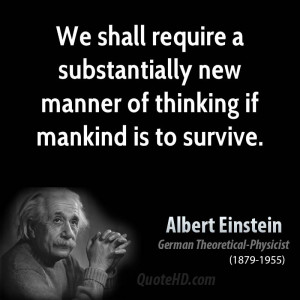 We shall require a substantially new manner of thinking if mankind is ...