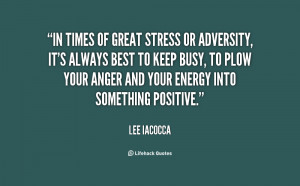 ... keep busy, to plow your anger and your energy into something positive