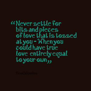Quotes Picture: never settle for bits and pieces of love that is ...