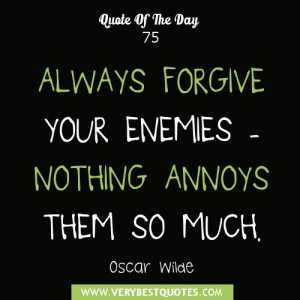 ALWAYS FORGIVE YOUR ENEMIES – NOTHING ANNOYS THEM SO MUCH.