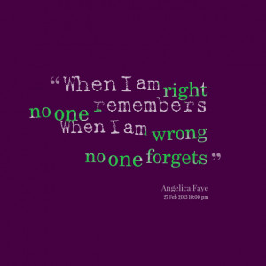 10106-when-i-am-right-no-one-remembers-when-i-am-wrong-no-one.png