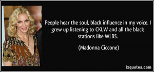 People hear the soul, black influence in my voice. I grew up listening ...