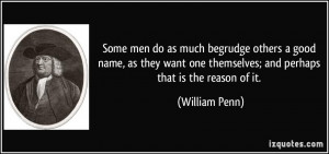 Some men do as much begrudge others a good name, as they want one ...