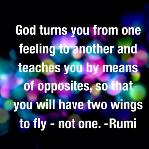 ... of opposites, so that you will have two wings to fly - not one. Rumi