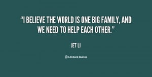 believe the world is one big family, and we need to help each other ...
