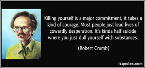 Killing yourself is a major commitment, it takes a kind of courage ...