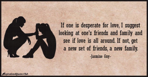 is desperate for love, I suggest looking at one's friends and family ...