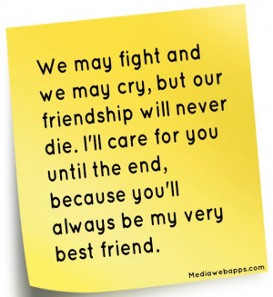 We may fight and we may cry, but our friendship will never die. I'll ...