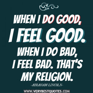 When I do good, I feel good. When I do bad, I feel bad. That's my ...
