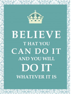 Believe that you can do it and you will do it whatever it is