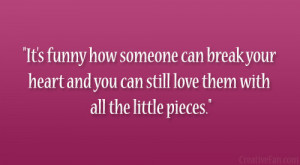 It's funny how someone can break your heart and you can still love ...