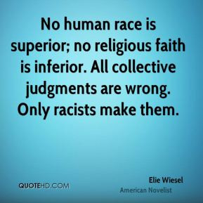 Elie Wiesel - No human race is superior; no religious faith is ...