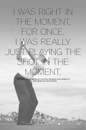 Quote from Ernie during his post-round interview after winning The ...