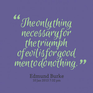 Quotes Picture: the only thing necessary for the triumph of evil is ...