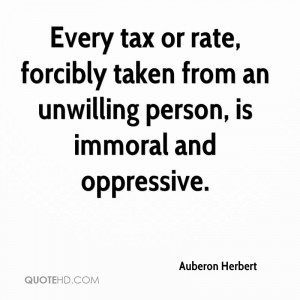 Every tax or rate, forcibly taken from an unwilling person, is immoral ...