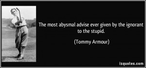 The most abysmal advise ever given by the ignorant to the stupid ...