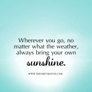 ... you go, no matter what the weather, always bring your own sunshine