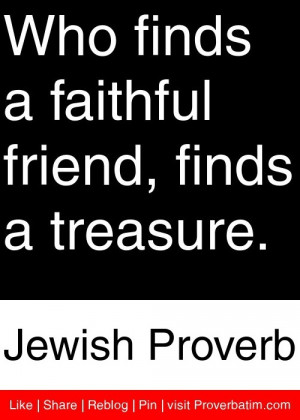 ... faithful friend, finds a treasure. - Jewish Proverb #proverbs #quotes