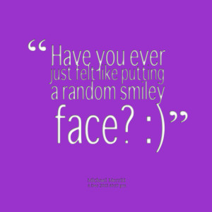 Quotes Picture: have you ever just felt like putting a random smiley ...