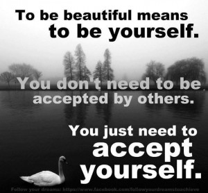 To be beautiful means t be yourself . You don't need to be accepted ...