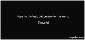 Hope for the best, but prepare for the worst. - Proverbs