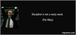 Discipline is not a nasty word. - Pat Riley