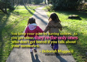 sister quotes - You keep your past by having sisters. As you get older ...
