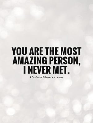 You are the most amazing person, I never met. Picture Quote #1