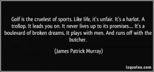 Golf is the cruelest of sports. Like life, it's unfair. It's a harlot ...