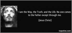 am the Way, the Truth, and the Life. No one comes to the Father ...