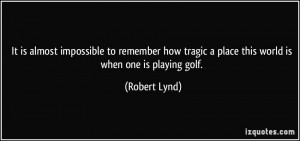 ... tragic a place this world is when one is playing golf. - Robert Lynd