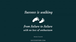 Success is walking from failure to failure with no loss of ...