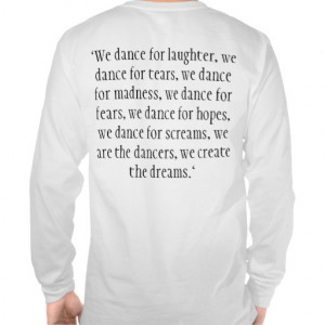 We dance for laughter, we dance for tears, we ... Tees